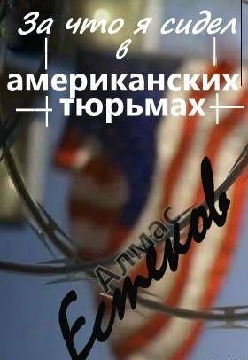 За что сидел я в американских тюрьмах?! (Обращение к призеденту Казахстана и казахской общественности)