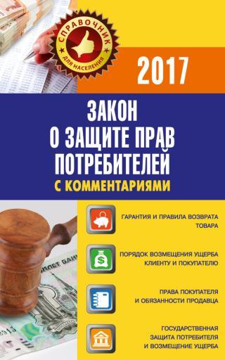 Закон «О защите прав потребителей» скомментариями по состоянию на 2017 г.