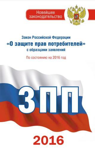 Закон Российской Федерации «О защите прав потребителей» собразцами заявлений: по состоянию на 2016 год