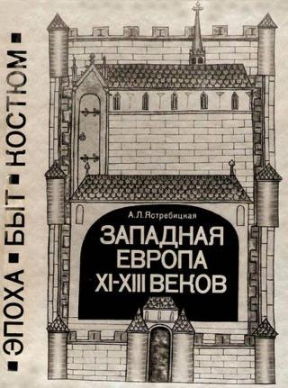 Западная Европа XI—XIII веков. Эпоха, быт, костюм [с иллюстрациями]