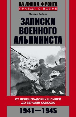 Записки военного альпиниста [От ленинградских шпилей до вершин Кавказа, 1941–1945]