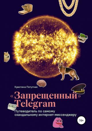 «Запрещённый» Телеграм [Путеводитель по самому скандальному интернет-мессенджеру [publisher: SelfPub.ru]