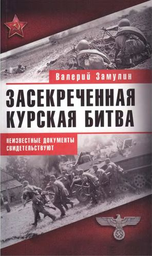 Засекреченная Курская битва. Неизвестные документы свидетельствуют