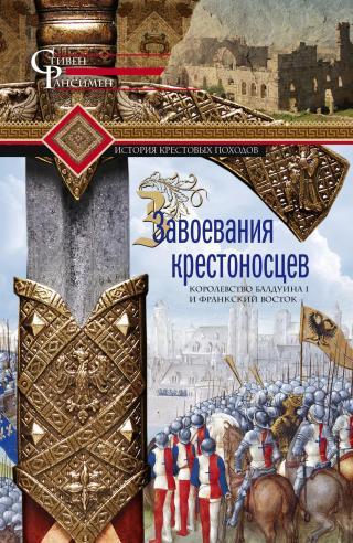 Завоевания крестоносцев. Королевство Балдуина I и франкский Восток