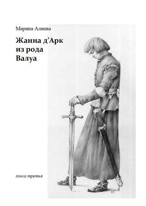 Жанна д'Арк из рода Валуа. Книга 3