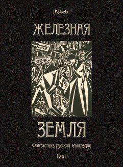 Железная земля: Фантастика русской эмиграции. Том I