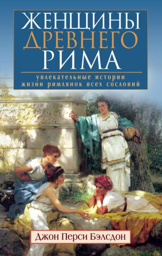 Женщины Древнего Рима. Увлекательные истории жизни римлянок всех сословий