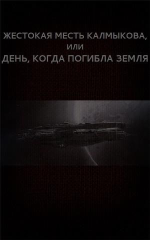 Жестокая месть Калмыкова, или День, когда погибла Земля (СИ)