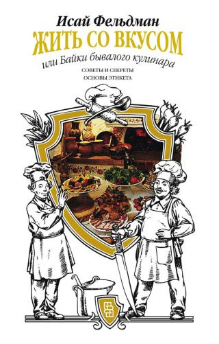 Жить со вкусом, или Байки бывалого кулинара