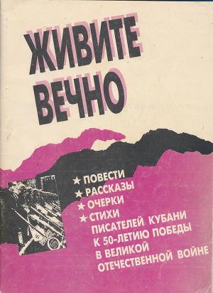Живите вечно.Повести, рассказы, очерки, стихи писателей Кубани к 50-летию Победы в Великой Отечественной войне
