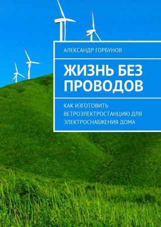 Жизнь без проводов. Как изготовить ветроэлектростанцию дляэлектроснабжениядома