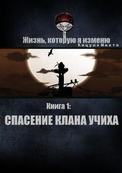Жизнь, которую я изменю. Книга 1: Спасение клана Учиха (СИ)