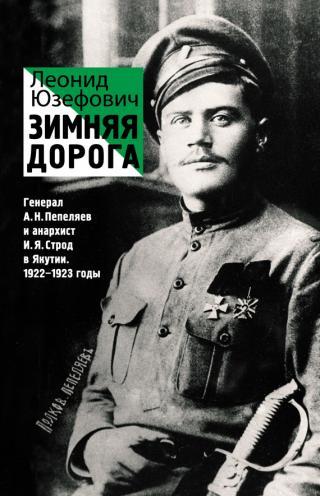 Зимняя дорога. Генерал А. Н. Пепеляев и анархист И. Я. Строд в Якутии. 1922–1923