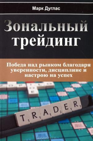 Зональный Трейдинг. Победа над рынком благодаря уверенности, дисциплине и настрою на успех