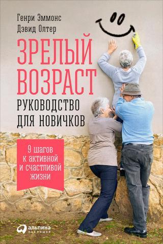 Зрелый возраст: Руководство для новичков. 9шагов к активной и счастливой жизни